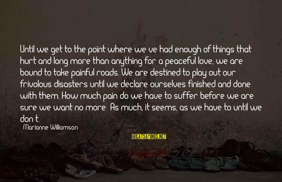 Declare Love Sayings By Marianne Williamson: Until we get to the point where we've had enough of things that hurt and