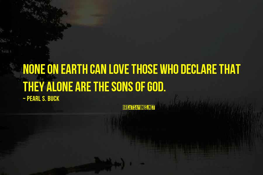 Declare Love Sayings By Pearl S. Buck: None on earth can love those who declare that they alone are the sons of
