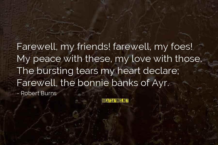 Declare Love Sayings By Robert Burns: Farewell, my friends! farewell, my foes! My peace with these, my love with those. The