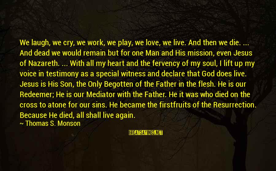 Declare Love Sayings By Thomas S. Monson: We laugh, we cry, we work, we play, we love, we live. And then we