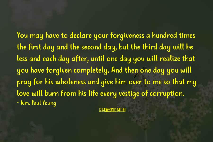 Declare Love Sayings By Wm. Paul Young: You may have to declare your forgiveness a hundred times the first day and the