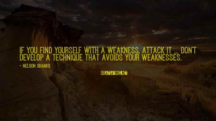 Decollete Sayings By Nelson Shanks: If you find yourself with a weakness, attack it ... don't develop a technique that