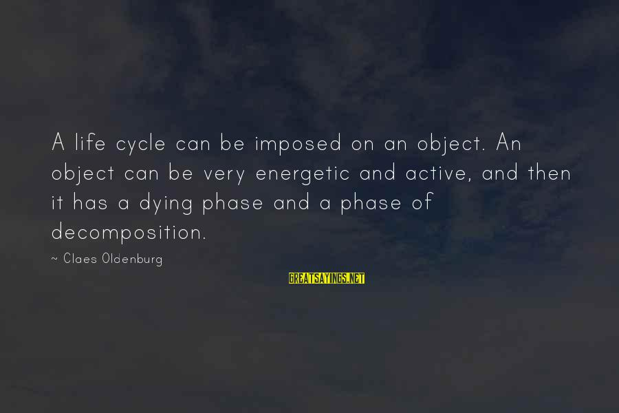 Decomposition Sayings By Claes Oldenburg: A life cycle can be imposed on an object. An object can be very energetic