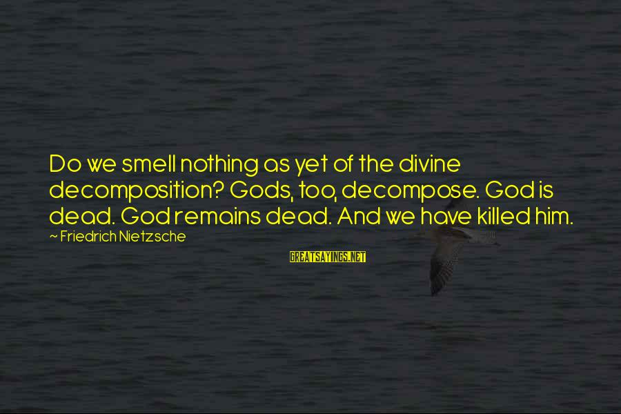 Decomposition Sayings By Friedrich Nietzsche: Do we smell nothing as yet of the divine decomposition? Gods, too, decompose. God is