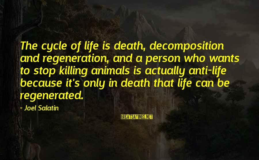 Decomposition Sayings By Joel Salatin: The cycle of life is death, decomposition and regeneration, and a person who wants to