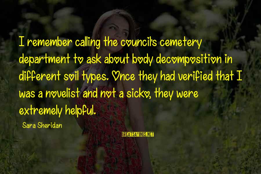 Decomposition Sayings By Sara Sheridan: I remember calling the council's cemetery department to ask about body decomposition in different soil
