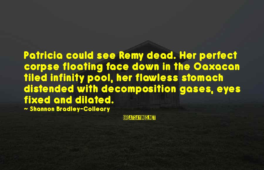 Decomposition Sayings By Shannon Bradley-Colleary: Patricia could see Remy dead. Her perfect corpse floating face down in the Oaxacan tiled
