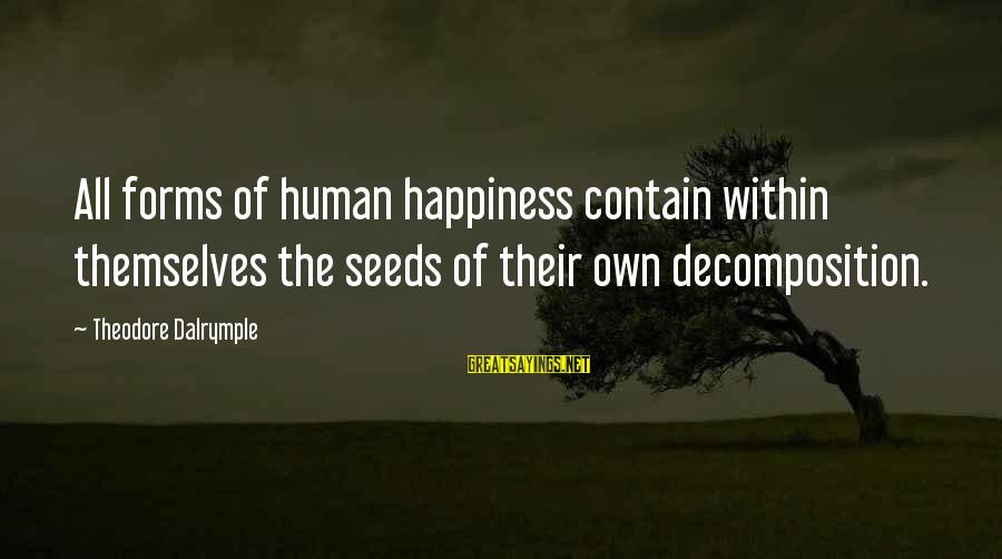 Decomposition Sayings By Theodore Dalrymple: All forms of human happiness contain within themselves the seeds of their own decomposition.