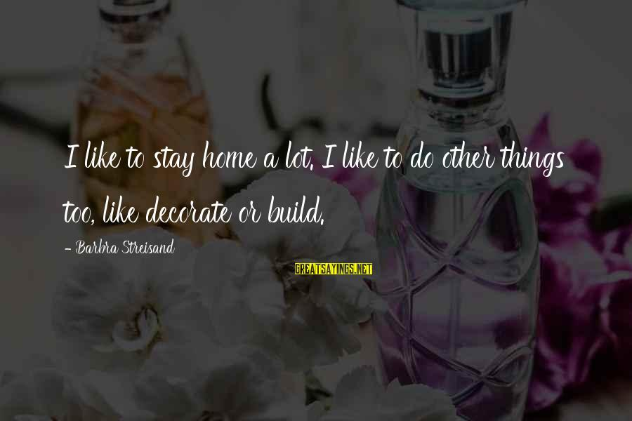 Decorate Home Sayings By Barbra Streisand: I like to stay home a lot. I like to do other things too, like