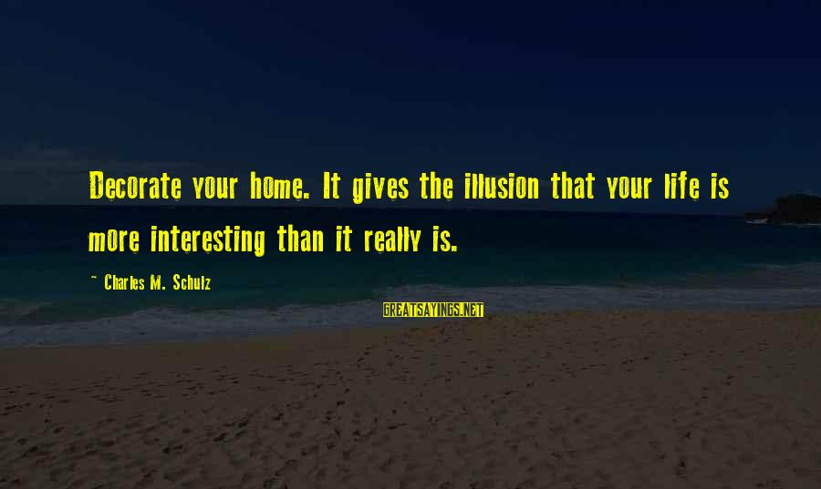 Decorate Home Sayings By Charles M. Schulz: Decorate your home. It gives the illusion that your life is more interesting than it