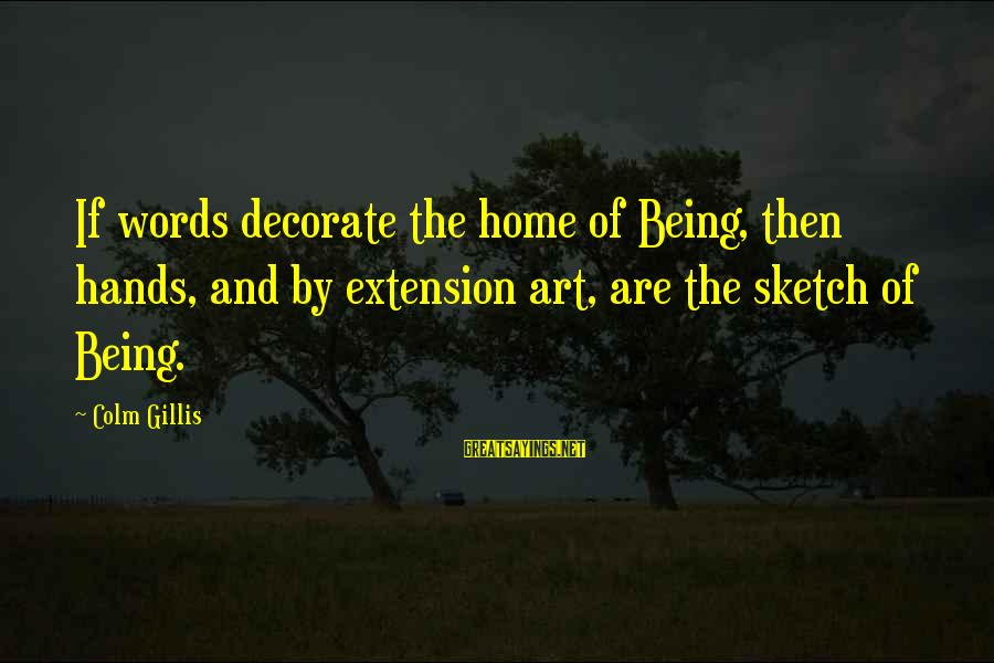 Decorate Home Sayings By Colm Gillis: If words decorate the home of Being, then hands, and by extension art, are the