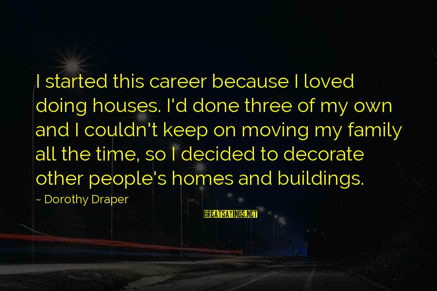 Decorate Home Sayings By Dorothy Draper: I started this career because I loved doing houses. I'd done three of my own