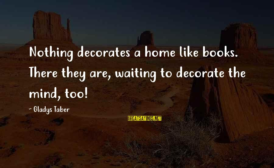 Decorate Home Sayings By Gladys Taber: Nothing decorates a home like books. There they are, waiting to decorate the mind, too!