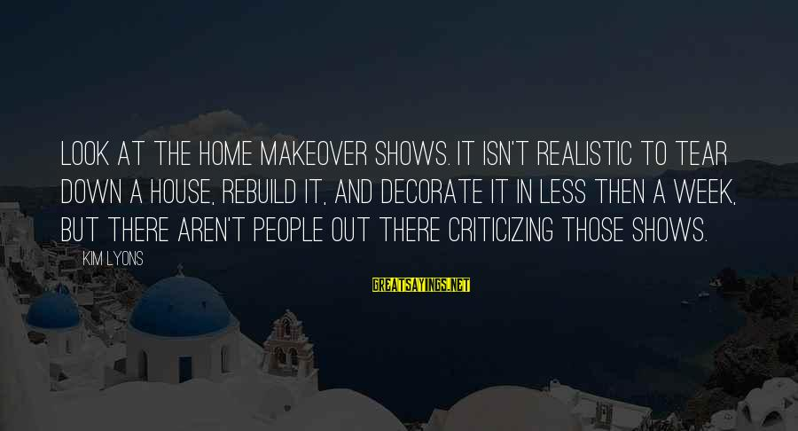 Decorate Home Sayings By Kim Lyons: Look at the home makeover shows. It isn't realistic to tear down a house, rebuild