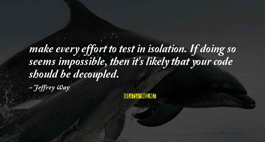 Decoupled Sayings By Jeffrey Way: make every effort to test in isolation. If doing so seems impossible, then it's likely