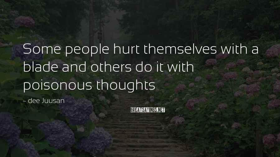 Dee Juusan Sayings: Some people hurt themselves with a blade and others do it with poisonous thoughts