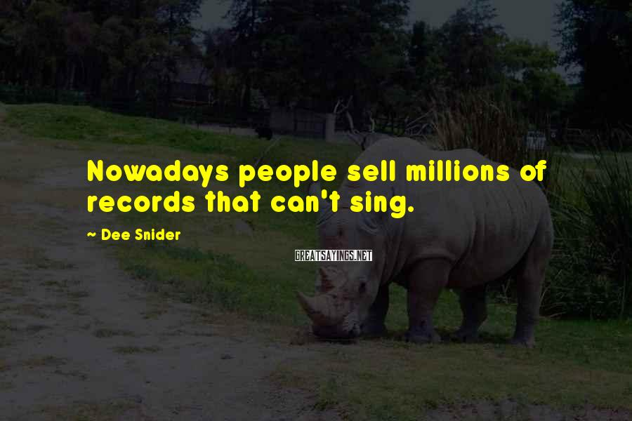 Dee Snider Sayings: Nowadays people sell millions of records that can't sing.
