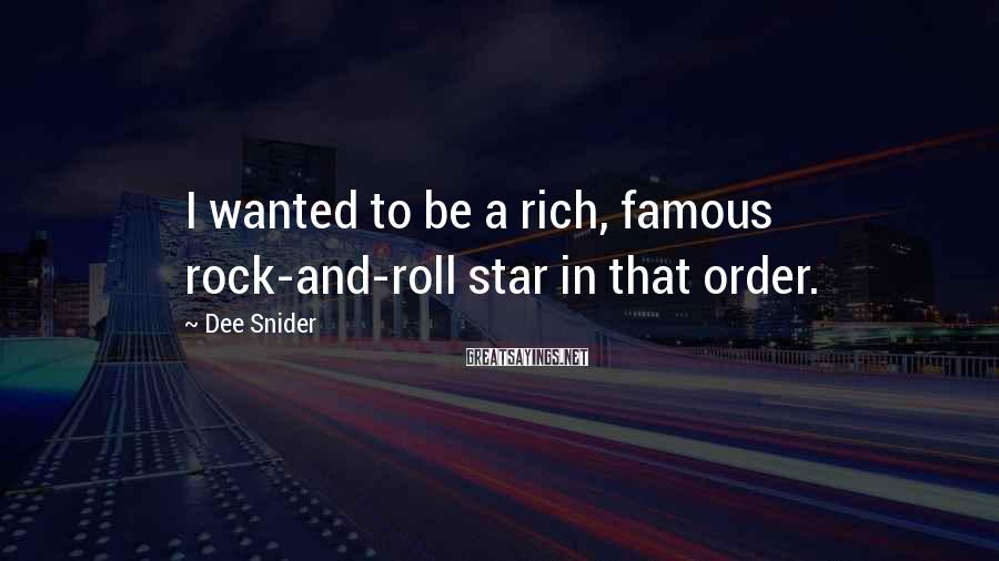 Dee Snider Sayings: I wanted to be a rich, famous rock-and-roll star in that order.