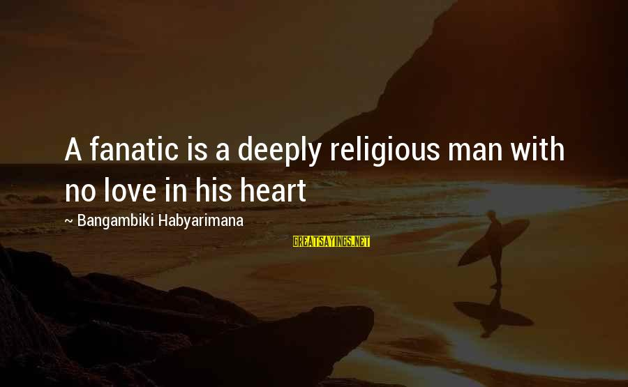 Deeply In Love Love Sayings By Bangambiki Habyarimana: A fanatic is a deeply religious man with no love in his heart