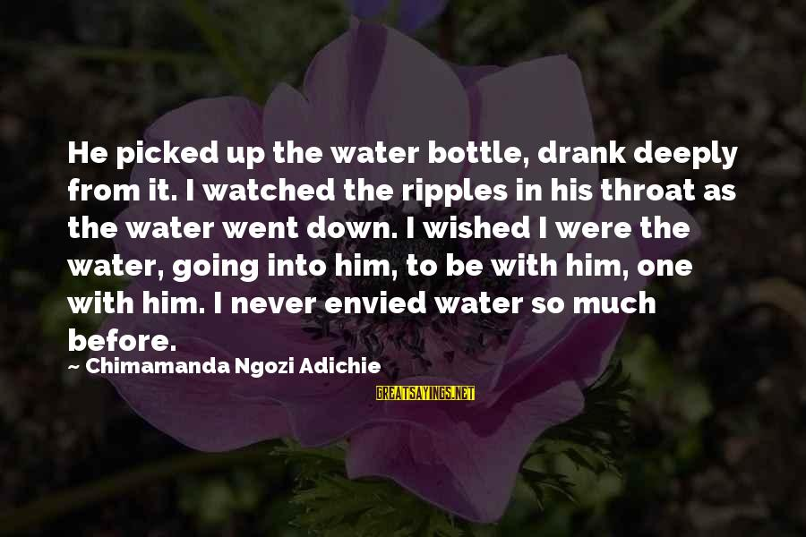 Deeply In Love Love Sayings By Chimamanda Ngozi Adichie: He picked up the water bottle, drank deeply from it. I watched the ripples in