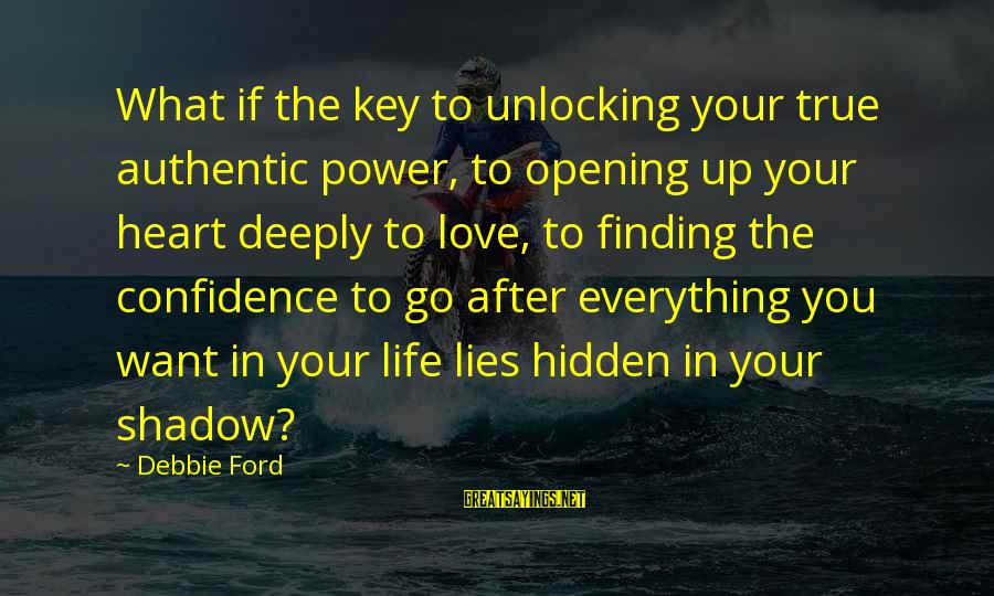 Deeply In Love Love Sayings By Debbie Ford: What if the key to unlocking your true authentic power, to opening up your heart