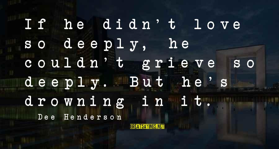 Deeply In Love Love Sayings By Dee Henderson: If he didn't love so deeply, he couldn't grieve so deeply. But he's drowning in