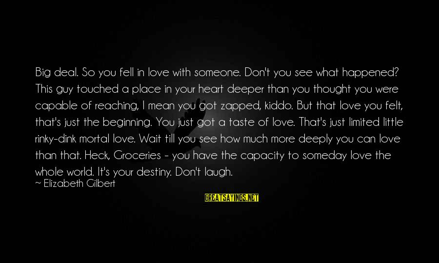 Deeply In Love Love Sayings By Elizabeth Gilbert: Big deal. So you fell in love with someone. Don't you see what happened? This
