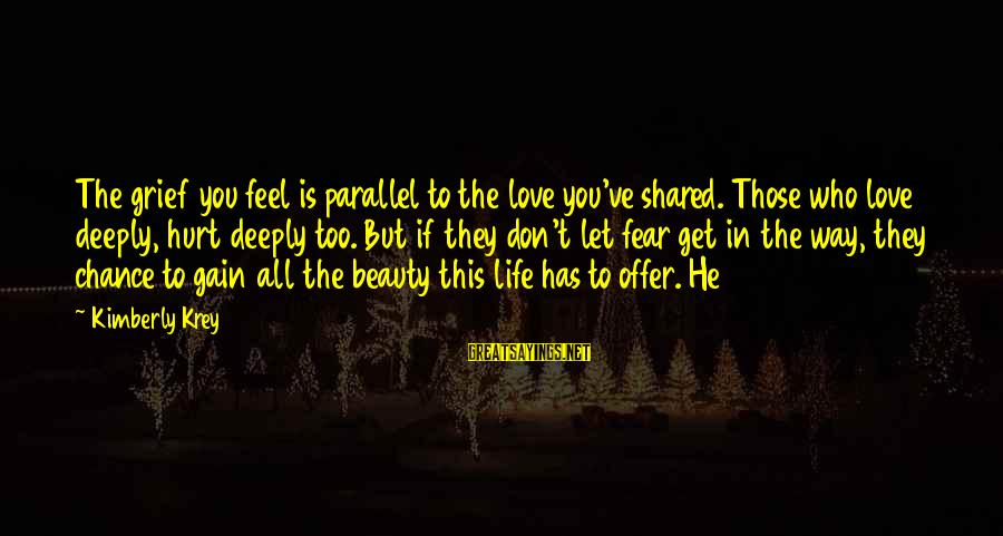 Deeply In Love Love Sayings By Kimberly Krey: The grief you feel is parallel to the love you've shared. Those who love deeply,
