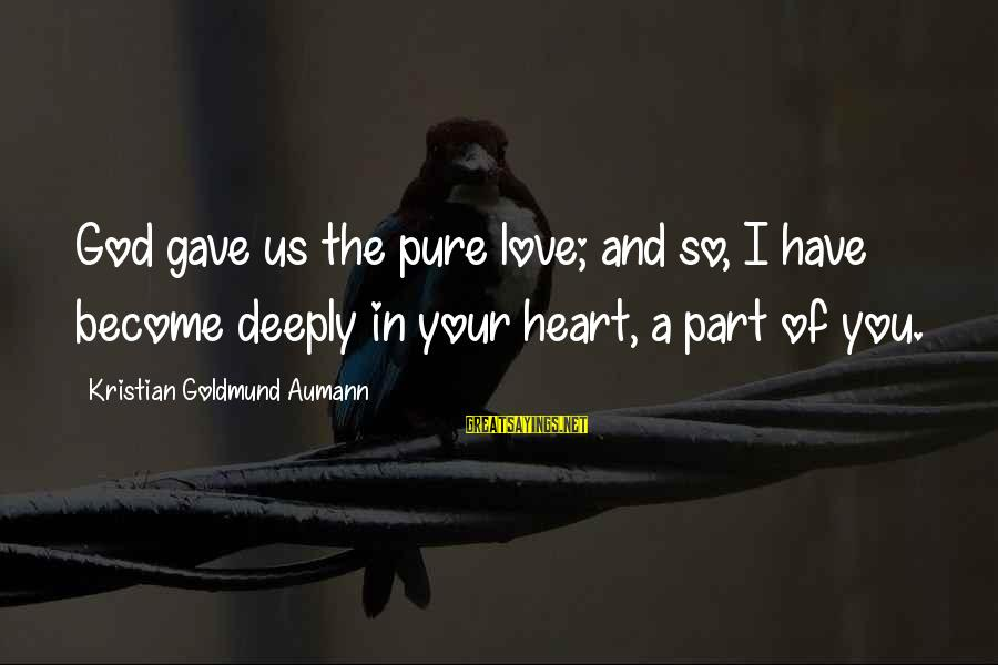Deeply In Love Love Sayings By Kristian Goldmund Aumann: God gave us the pure love; and so, I have become deeply in your heart,