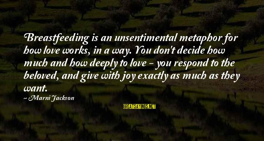 Deeply In Love Love Sayings By Marni Jackson: Breastfeeding is an unsentimental metaphor for how love works, in a way. You don't decide