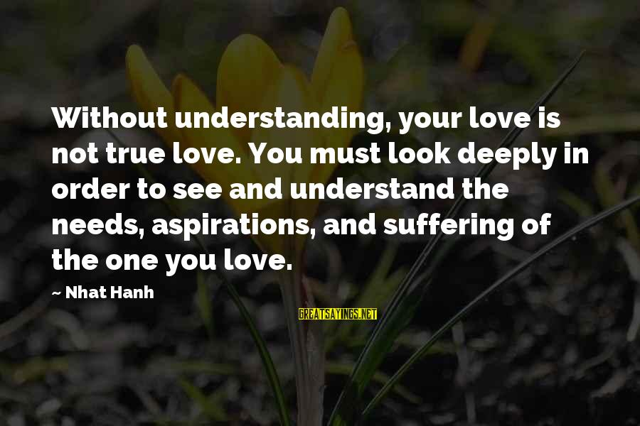 Deeply In Love Love Sayings By Nhat Hanh: Without understanding, your love is not true love. You must look deeply in order to
