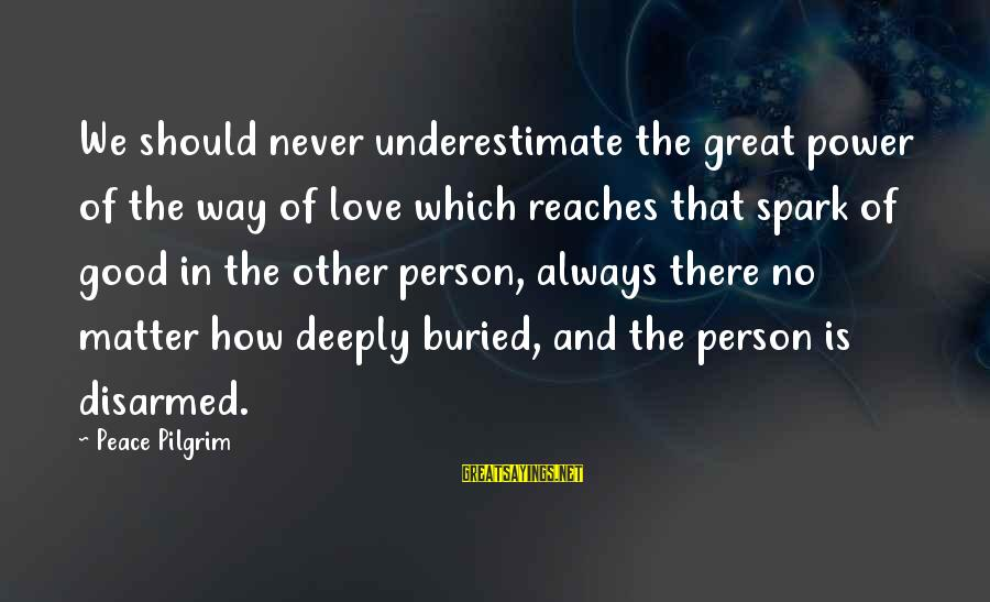 Deeply In Love Love Sayings By Peace Pilgrim: We should never underestimate the great power of the way of love which reaches that