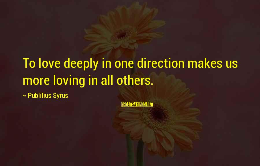 Deeply In Love Love Sayings By Publilius Syrus: To love deeply in one direction makes us more loving in all others.