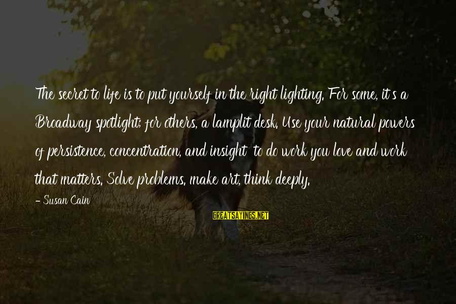 Deeply In Love Love Sayings By Susan Cain: The secret to life is to put yourself in the right lighting. For some, it's