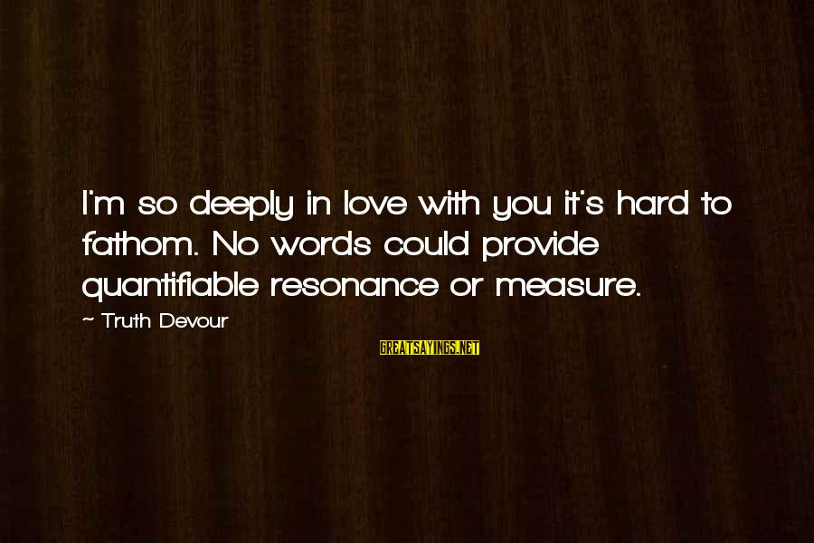 Deeply In Love Love Sayings By Truth Devour: I'm so deeply in love with you it's hard to fathom. No words could provide