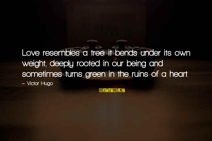 Deeply In Love Love Sayings By Victor Hugo: Love resembles a tree: it bends under its own weight, deeply rooted in our being