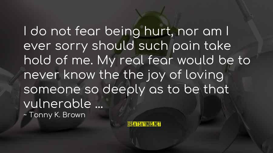 Deeply Sorry Love Sayings By Tonny K. Brown: I do not fear being hurt, nor am I ever sorry should such pain take