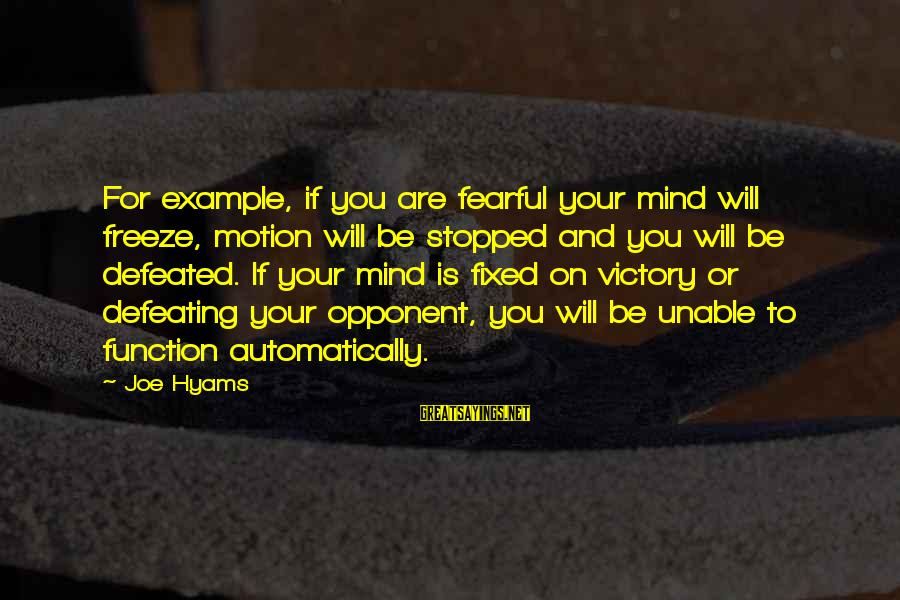 Defeating Your Opponent Sayings By Joe Hyams: For example, if you are fearful your mind will freeze, motion will be stopped and