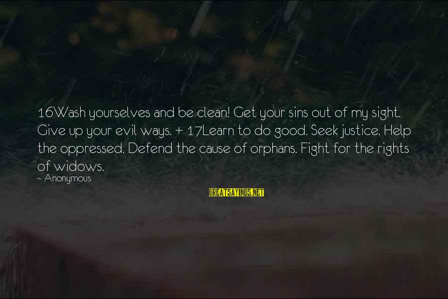 Defend Your Rights Sayings By Anonymous: 16Wash yourselves and be clean! Get your sins out of my sight. Give up your