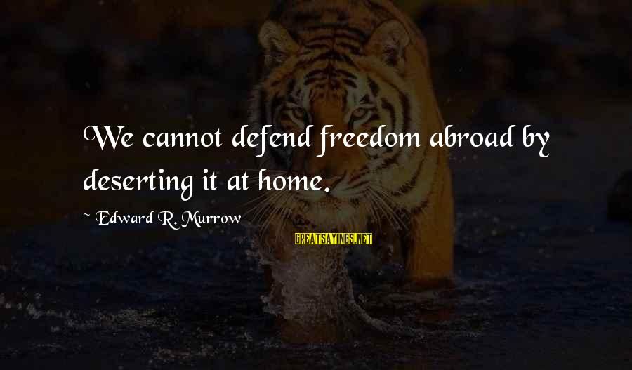 Defend Your Rights Sayings By Edward R. Murrow: We cannot defend freedom abroad by deserting it at home.