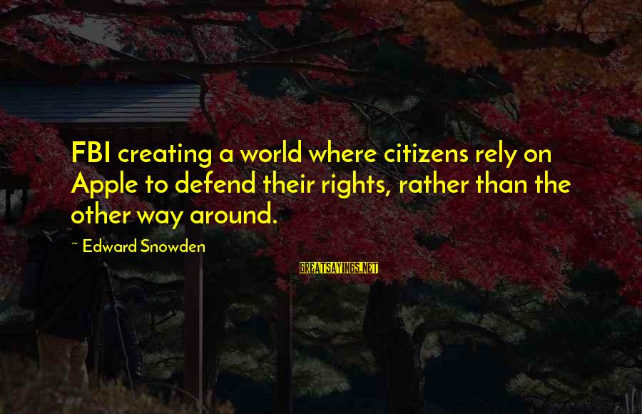 Defend Your Rights Sayings By Edward Snowden: FBI creating a world where citizens rely on Apple to defend their rights, rather than