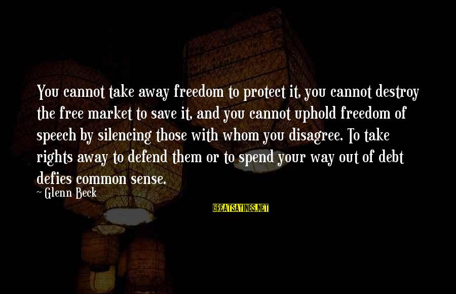 Defend Your Rights Sayings By Glenn Beck: You cannot take away freedom to protect it, you cannot destroy the free market to