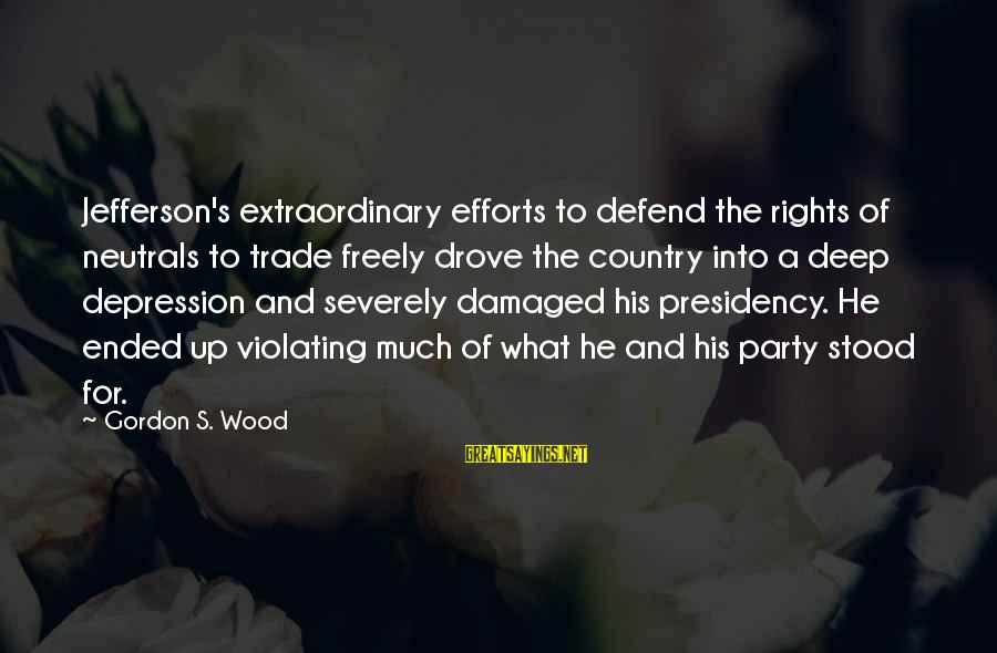 Defend Your Rights Sayings By Gordon S. Wood: Jefferson's extraordinary efforts to defend the rights of neutrals to trade freely drove the country