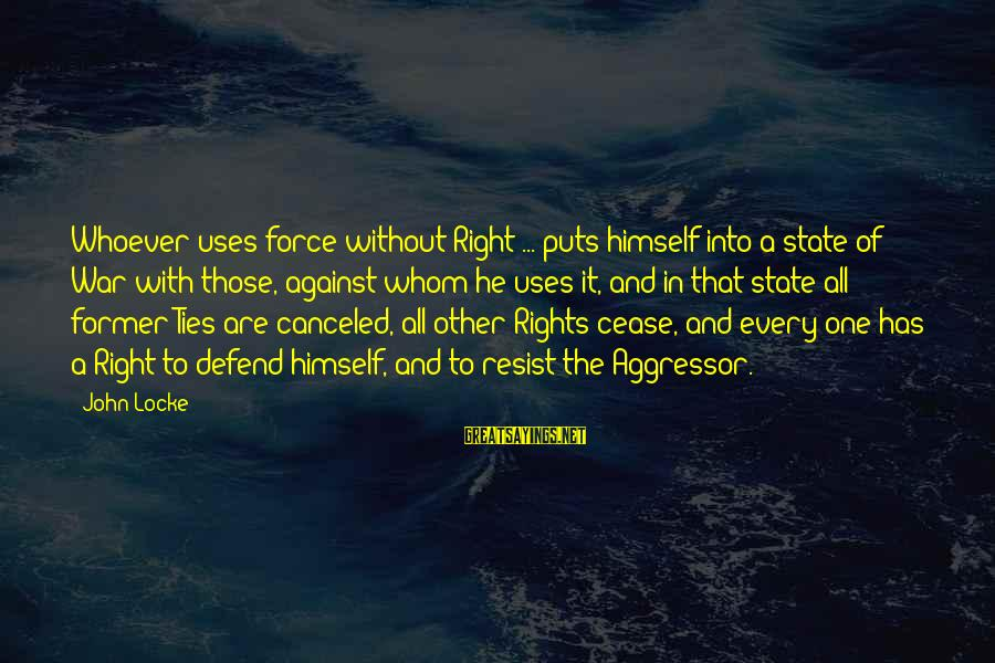 Defend Your Rights Sayings By John Locke: Whoever uses force without Right ... puts himself into a state of War with those,