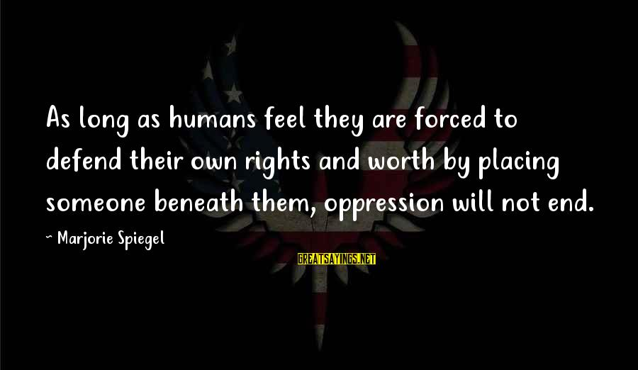 Defend Your Rights Sayings By Marjorie Spiegel: As long as humans feel they are forced to defend their own rights and worth