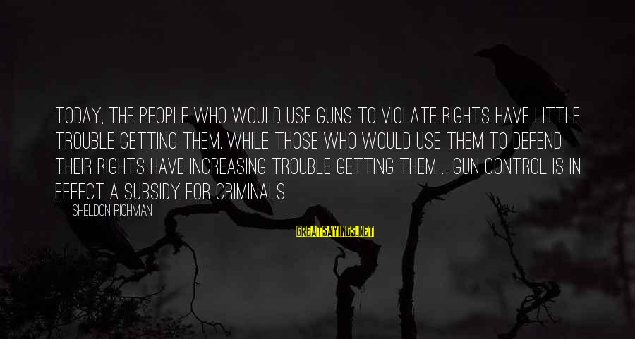 Defend Your Rights Sayings By Sheldon Richman: Today, the people who would use guns to violate rights have little trouble getting them,