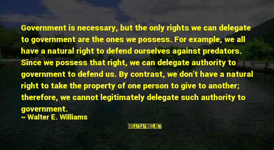 Defend Your Rights Sayings By Walter E. Williams: Government is necessary, but the only rights we can delegate to government are the ones