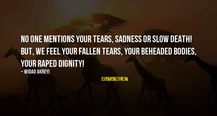 Defend Your Rights Sayings By Widad Akreyi: No ONE MENTIONS YOUR TEARS, SADNESS OR SLOW DEATH! BUT, WE FEEL YOUR FALLEN TEARS,
