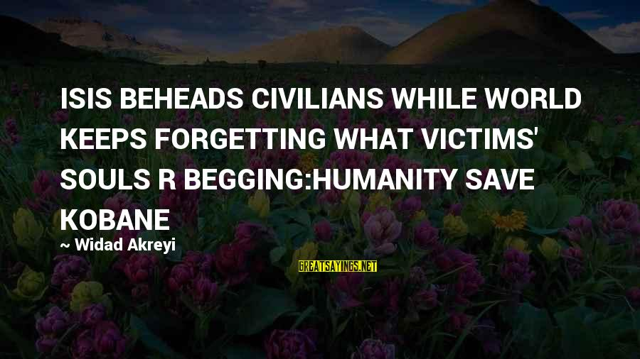 Defend Your Rights Sayings By Widad Akreyi: ISIS BEHEADS CIVILIANS WHILE WORLD KEEPS FORGETTING WHAT VICTIMS' SOULS R BEGGING:HUMANITY SAVE KOBANE