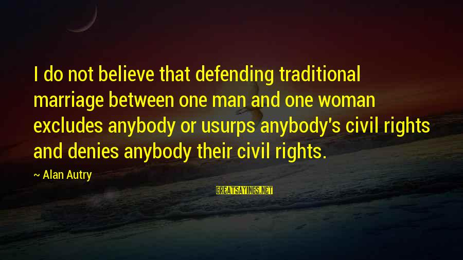 Defending Your Rights Sayings By Alan Autry: I do not believe that defending traditional marriage between one man and one woman excludes